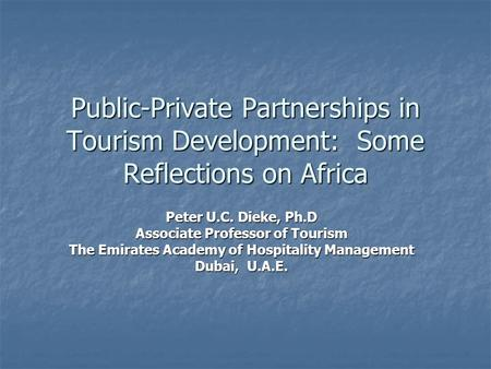Public-Private Partnerships in Tourism Development: Some Reflections on Africa Peter U.C. Dieke, Ph.D Associate Professor of Tourism The Emirates Academy.