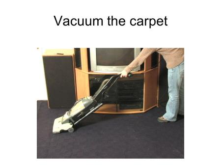 Vacuum the carpet. Empty bottles. There isn't any milk in these bottles. empty They are empty.