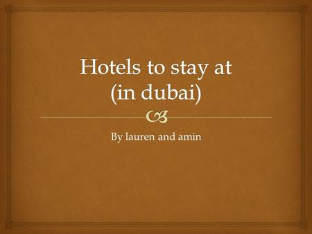 By lauren and amin.  Dubai has many luxuries hotels ranging from 3-5hotels a family can enjoy.  There are more than 450 hotels in Dubai, one of them.