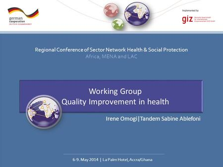 Regional Conference of Sector Network Health & Social Protection Africa, MENA and LAC 6-9. May 2014 | La Palm Hotel, Accra/Ghana Working Group Quality.