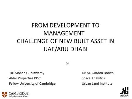FROM DEVELOPMENT TO MANAGEMENT CHALLENGE OF NEW BUILT ASSET IN UAE/ABU DHABI By Dr. Mohan Guruswamy Dr. M. Gordon Brown Aldar Properties PJSC Space Analytics.