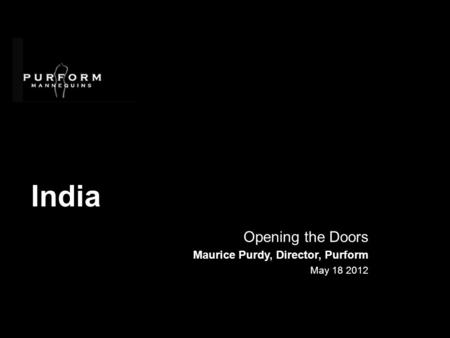 India Opening the Doors Maurice Purdy, Director, Purform May 18 2012.
