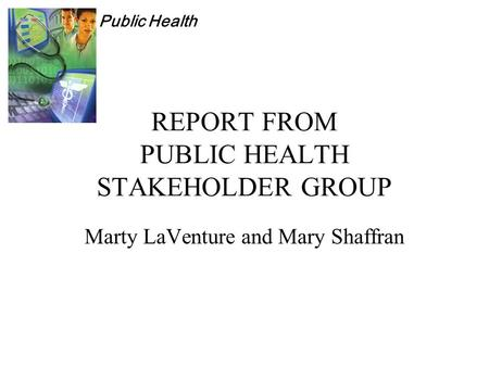 Public Health REPORT FROM PUBLIC HEALTH STAKEHOLDER GROUP Marty LaVenture and Mary Shaffran.