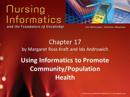 Chapter 17 by Margaret Ross Kraft and Ida Androwich Using Informatics to Promote Community/Population Health.