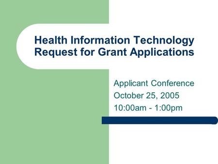 Health Information Technology Request for Grant Applications Applicant Conference October 25, 2005 10:00am - 1:00pm.