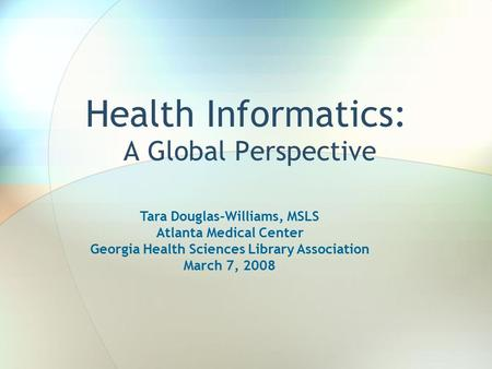 Health Informatics: A Global Perspective Tara Douglas-Williams, MSLS Atlanta Medical Center Georgia Health Sciences Library Association March 7, 2008.