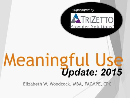 Meaningful Use Elizabeth W. Woodcock, MBA, FACMPE, CPC Update: 2015 Sponsored by.