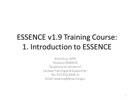 ESSENCE v1.9 Training Course: 1. Introduction to ESSENCE Emily Kuo, MPH Missouri ESSENCE Questions or concerns? Contact Training and Support at : Tel: