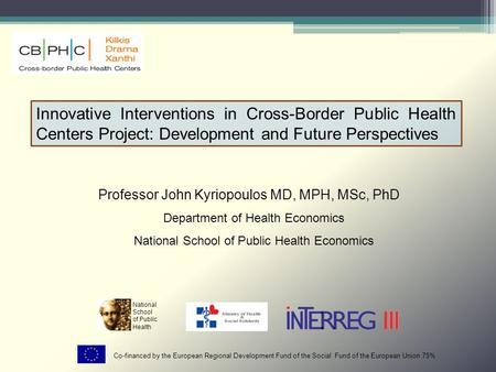 Innovative Interventions in Cross-Border Public Health Centers Project: Development and Future Perspectives Professor John Kyriopoulos MD, MPH, MSc, PhD.
