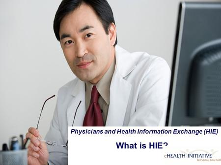 Physicians and Health Information Exchange (HIE) What is HIE? Physicians and Health Information Exchange (HIE) What is HIE?