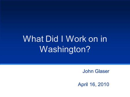 What Did I Work on in Washington? John Glaser April 16, 2010.