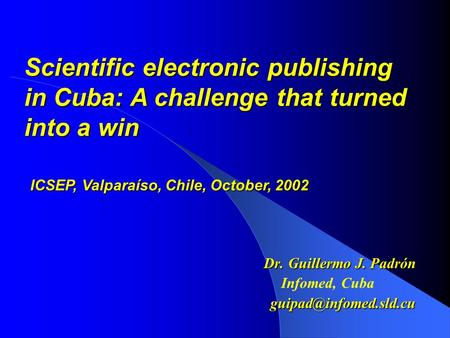 Dr. Guillermo J. Padrón Infomed, Scientific electronic publishing in Cuba: A challenge that turned into a win ICSEP, Valparaíso,