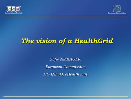 The vision of a HealthGrid Sofie NØRAGER European Commission DG INFSO, eHealth unit Sofie NØRAGER European Commission DG INFSO, eHealth unit.