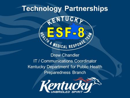 Technology Partnerships Drew Chandler IT / Communications Coordinator Kentucky Department for Public Health Preparedness Branch.