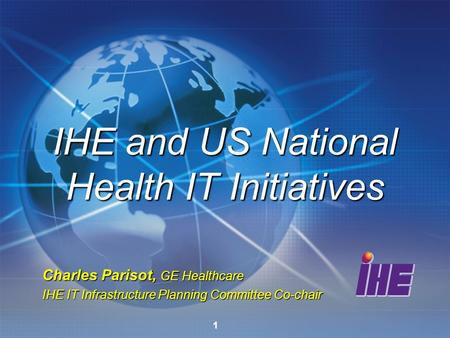 1 Charles Parisot, GE Healthcare IHE IT Infrastructure Planning Committee Co-chair IHE and US National Health IT Initiatives.