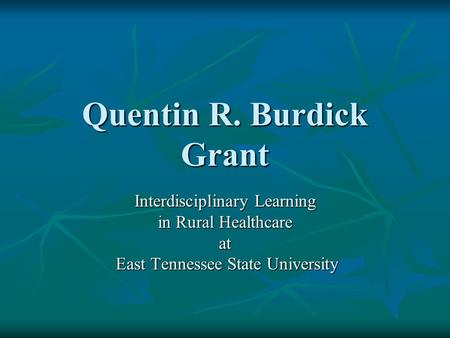 Quentin R. Burdick Grant Interdisciplinary Learning in Rural Healthcare at East Tennessee State University East Tennessee State University.