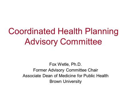 Coordinated Health Planning Advisory Committee Fox Wetle, Ph.D. Former Advisory Committee Chair Associate Dean of Medicine for Public Health Brown University.