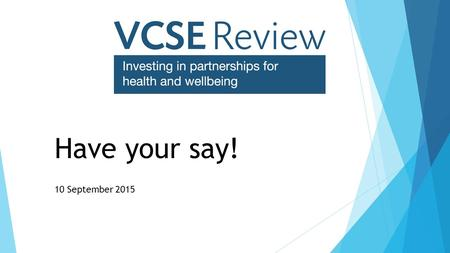 Have your say! 10 September 2015. Introductions  Nick Davies Public Services Manger, NCVO  Angie Macknight VCSE Review Manager.