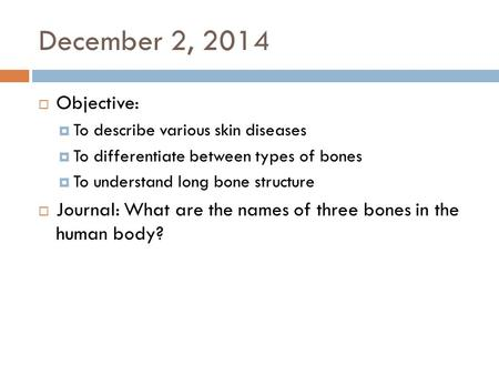 December 2, 2014  Objective:  To describe various skin diseases  To differentiate between types of bones  To understand long bone structure  Journal:
