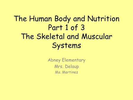 The Human Body and Nutrition Part 1 of 3 The Skeletal and Muscular Systems Abney Elementary Mrs. Delaup Ms. Martinez.