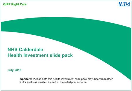 July 2010 NHS Calderdale Health Investment slide pack QIPP Right Care Important: Please note this health investment slide pack may differ from other SHA's.