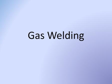 Gas Welding. Brazing -Adhesion: filler metal is melted at a lower melting temp onto the base metal Sticks the metal together.