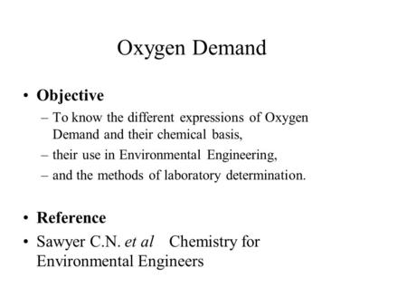 Oxygen Demand Objective –To know the different expressions of Oxygen Demand and their chemical basis, –their use in Environmental Engineering, –and the.