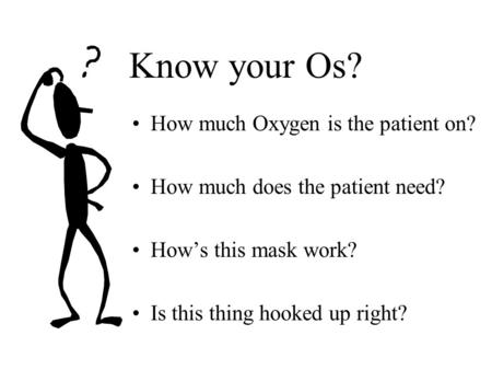 Know your Os? How much Oxygen is the patient on? How much does the patient need? How's this mask work? Is this thing hooked up right?