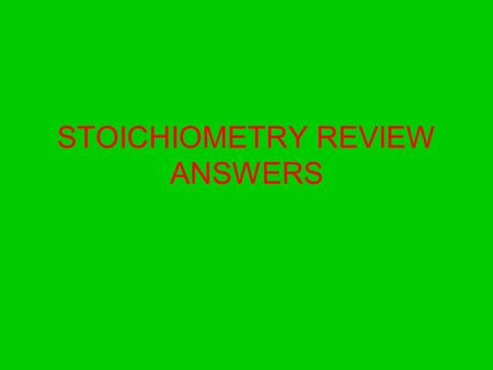 STOICHIOMETRY REVIEW ANSWERS. 1. The calculation of quantities in chemical equations is called Stoichiometry 2. The first step in most stoichiometry problems.