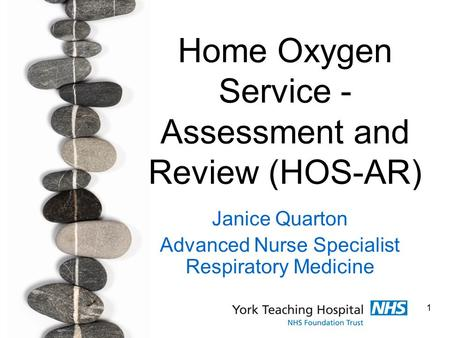 1 Home Oxygen Service - Assessment and Review (HOS-AR) Janice Quarton Advanced Nurse Specialist Respiratory Medicine.
