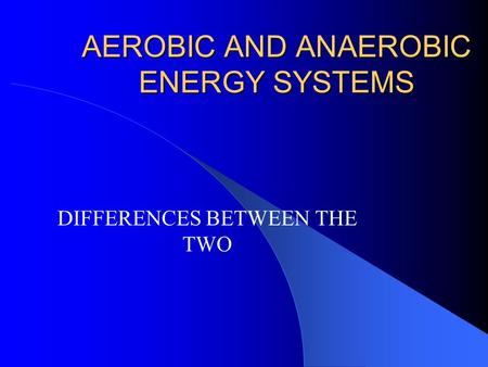 AEROBIC AND ANAEROBIC ENERGY SYSTEMS DIFFERENCES BETWEEN THE TWO.