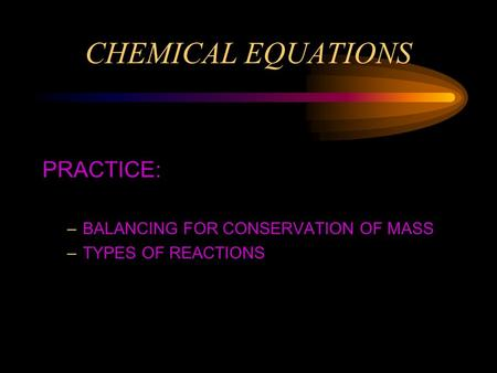 CHEMICAL EQUATIONS PRACTICE: –BALANCING FOR CONSERVATION OF MASS –TYPES OF REACTIONS.