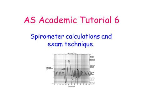 AS Academic Tutorial 6 Spirometer calculations and exam technique.