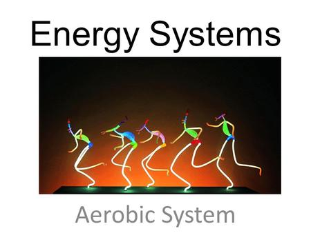 Energy Systems Aerobic System. Two Energy Systems 1.Aerobic – An energy system which is used in prolonged continuous activity in the presence of oxygen.
