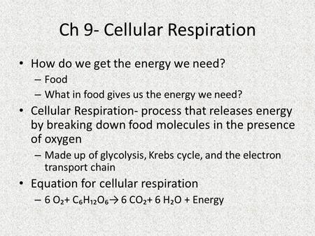 Ch 9- Cellular Respiration How do we get the energy we need? – Food – What in food gives us the energy we need? Cellular Respiration- process that releases.
