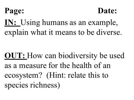 Page: Date: IN: Using humans as an example, explain what it means to be diverse. OUT: How can biodiversity be used as a measure for the health of an ecosystem?