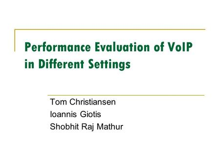 Performance Evaluation of VoIP in Different Settings Tom Christiansen Ioannis Giotis Shobhit Raj Mathur.