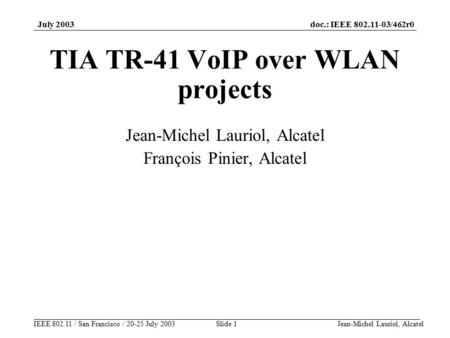 Doc.: IEEE 802.11-03/462r0 IEEE 802.11 / San Francisco / 20-25 July 2003 July 2003 Jean-Michel Lauriol, AlcatelSlide 1 TIA TR-41 VoIP over WLAN projects.
