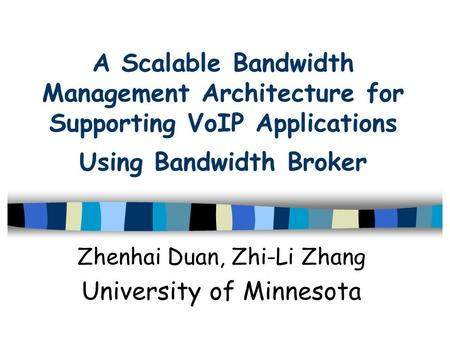A Scalable Bandwidth Management Architecture for Supporting VoIP Applications Using Bandwidth Broker Zhenhai Duan, Zhi-Li Zhang University of Minnesota.
