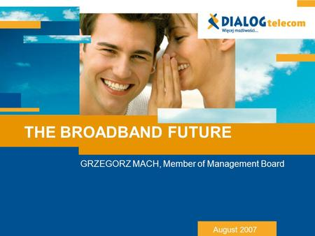 THE BROADBAND FUTURE GRZEGORZ MACH, Member of Management Board August 2007.