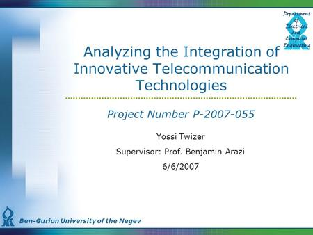 Ben-Gurion University of the Negev Analyzing the Integration of Innovative Telecommunication Technologies Project Number P-2007-055 Yossi Twizer Supervisor:
