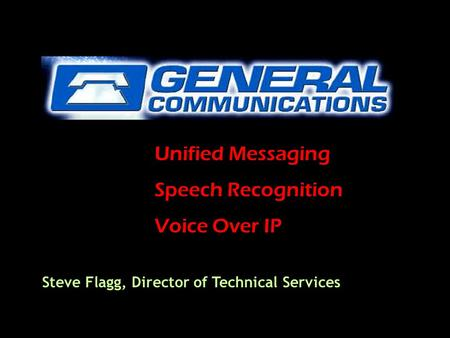 Unified Messaging Speech Recognition Voice Over IP Steve Flagg, Director of Technical Services.