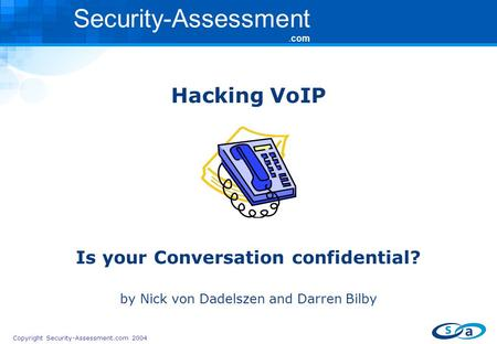 Copyright Security-Assessment.com 2004 Security-Assessment.com Hacking VoIP Is your Conversation confidential? by Nick von Dadelszen and Darren Bilby.