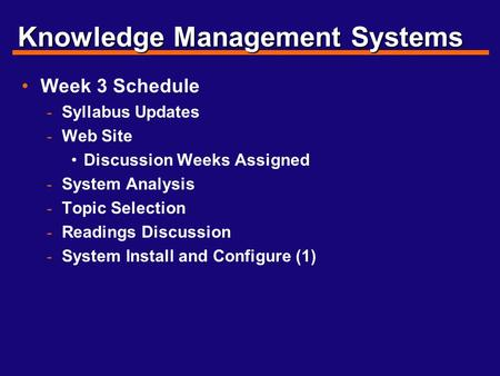 Knowledge Management Systems Week 3 Schedule - Syllabus Updates - Web Site Discussion Weeks Assigned - System Analysis - Topic Selection - Readings Discussion.