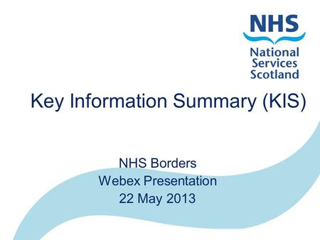 Key Information Summary (KIS) NHS Borders Webex Presentation 22 May 2013.