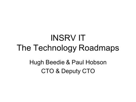 INSRV IT The Technology Roadmaps Hugh Beedie & Paul Hobson CTO & Deputy CTO.
