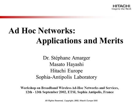 All Rights Reserved, Copyright, 2002, Hitachi Europe SAS Ad Hoc Networks: Applications and Merits Dr. Stéphane Amarger Masato Hayashi Hitachi Europe Sophia-Antipolis.