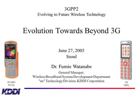 Evolution Towards Beyond 3G June 27, 2005 Seoul Dr. Fumio Watanabe General Manager, Wireless Broadband System Development Department au Technology Division,