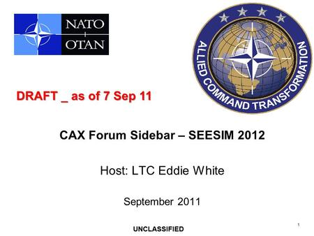 1 UNCLASSIFIED CAX Forum Sidebar – SEESIM 2012 Host: LTC Eddie White September 2011 UNCLASSIFIED DRAFT _ as of 7 Sep 11.