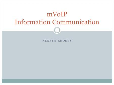 KENETH RHODES mVoIP Information Communication. mVoIP Mobile Voice over Internet Protocol  No dependency on communication infrastructure  Can use many.